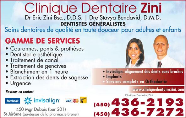 Clinique Dentaire Zini & Ass (450-436-2193) - Annonce illustrée======= - Dre Stavya Bendavid, D.M.D. Dr Eric Zini Bsc., D.D.S. DENTISTES GÉNÉRALISTES Restons en contact Clinique Dentaire Zini 436-2193 (450) 450 Mgr Dubois (bur 201) St-Jérôme (au-dessus de la pharmacie Brunet) (450)436-7272 Soins dentaires de qualité en toute douceur pour adultes et enfants GAMME DE SERVICES Couronnes, ponts & prothèses Dentisterie esthétique Traitement de canal Traitement de gencives Invisalign: alignement des dents sans broches Blanchiment en 1 heure Implants Extraction des dents de sagesse Services complets en Orthodontie Urgence www.cliniquedentairezini.com