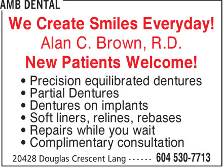 AMB Dental (604-530-7713) - Display Ad - • Repairs while you wait • Complimentary consultation • Soft liners, relines, rebases We Create Smiles Everyday! Alan C. Brown, R.D. New Patients Welcome! • Precision equilibrated dentures • Partial Dentures • Dentures on implants