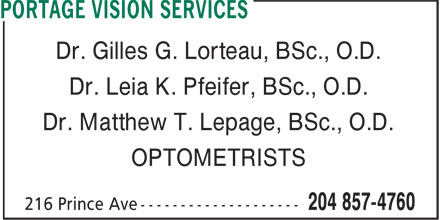 Portage Vision Services (204-857-4760) - Display Ad - Dr. Gilles G. Lorteau, BSc., O.D. Dr. Matthew T. Lepage, BSc., O.D. OPTOMETRISTS Dr. Leia K. Pfeifer, BSc., O.D.