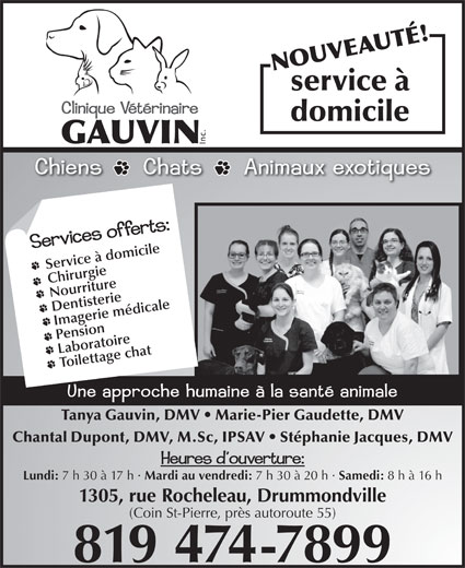 Clinique Vétérinaire Gauvin (819-474-7899) - Display Ad - service à domicile Service à domicile Chirurgie Nourriture Dentisterie Imagerie médicale Pension Laboratoire Toilettage chat Tanya Gauvin, DMV   Marie-Pier Gaudette, DMV Chantal Dupont, DMV, M.Sc, IPSAV   Stéphanie Jacques, DMV Lundi: 7 h 30 à 17 h · Mardi au vendredi: 7 h 30 à 20 h · Samedi: 8 h à 16 h 1305, rue Rocheleau, Drummondville (Coin St-Pierre, près autoroute 55) 819 474-7899 NOUVEAUTÉ!