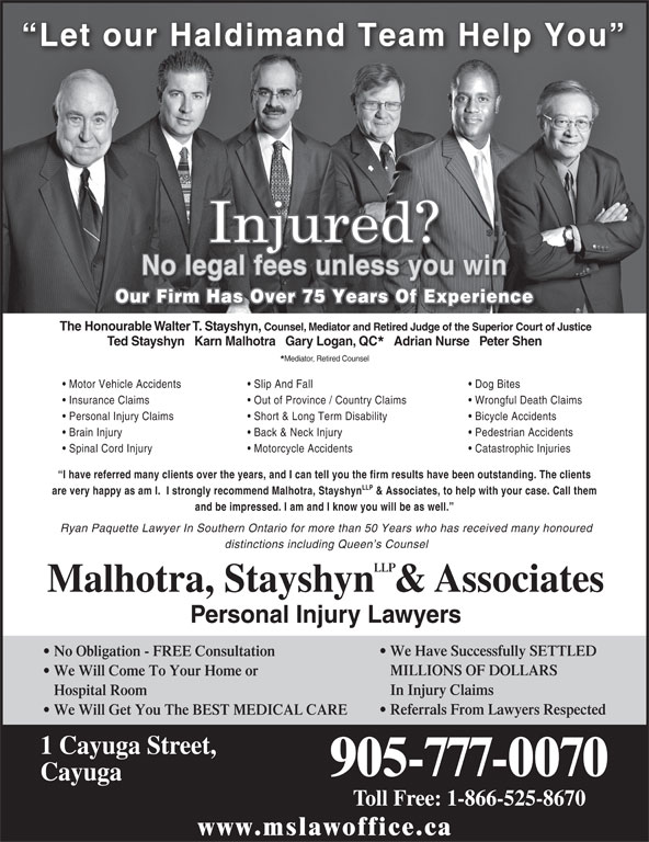 Malhotra, Stayshyn LLP & Associates (905-777-0070) - Display Ad - Adrian Nurse   Peter Shen Mediator, Retired Counsel Motor Vehicle Accidents Slip And Fall Dog Bites Insurance Claims Out of Province / Country Claims Wrongful Death Claims Personal Injury Claims Short & Long Term Disability Bicycle Accidents Brain Injury Back & Neck Injury Pedestrian Accidents Let our Haldimand Team Help You No legal fees unless you win Our Firm Has Over 75 Years Of Experience The Honourable Walter T. Stayshyn, Counsel, Mediator and Retired Judge of the Superior Court of Justice Ted Stayshyn   Karn Malhotra   Gary Logan, QC Spinal Cord Injury Motorcycle Accidents Catastrophic Injuries I have referred many clients over the years, and I can tell you the firm results have been outstanding. The clients LLP are very happy as am I.  I strongly recommend Malhotra, Stayshyn & Associates, to help with your case. Call them and be impressed. I am and I know you will be as well. Ryan Paquette Lawyer In Southern Ontario for more than 50 Years who has received many honoured distinctions including Queen s Counsel LLP Malhotra, Stayshyn  & Associates Personal Injury Lawyers We Have Successfully SETTLED No Obligation - FREE Consultation MILLIONS OF DOLLARS We Will Come To Your Home or In Injury Claims Hospital Room Referrals From Lawyers Respected We Will Get You The BEST MEDICAL CARE 1 Cayuga Street, 905-777-0070 Cayuga Toll Free: 1-866-525-8670 www.mslawoffice.ca