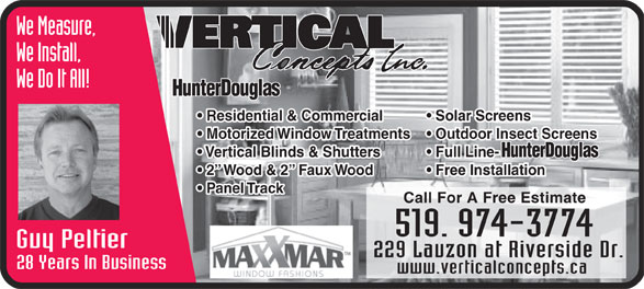 Vertical Concepts Inc (519-974-3774) - Display Ad - We Measure, We Install, We Do It All! Residential & Commercial Solar Screens Motorized Window Treatments  Outdoor Insect Screens Vertical Blinds & Shutters Full Line- 2  Wood & 2  Faux Wood Free Installation Call For A Free Estimate Guy Peltier 229 Lauzon at Riverside Dr. 28 Years In Business www.verticalconcepts.ca Panel Track