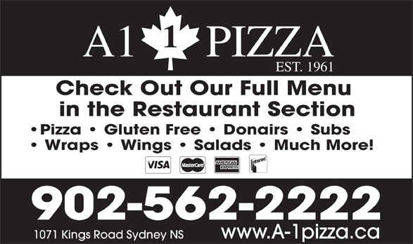 A1 Pizza (902-562-2222) - Annonce illustrée======= - A1      PIZZA EST. 1961 Check Out Our Full Menu in the Restaurant Section Pizza   Gluten Free   Donairs   Subs Wraps   Wings   Salads   Much More! 902-562-2222 www.A-1pizza.ca1071 Kings Road Sydney NS