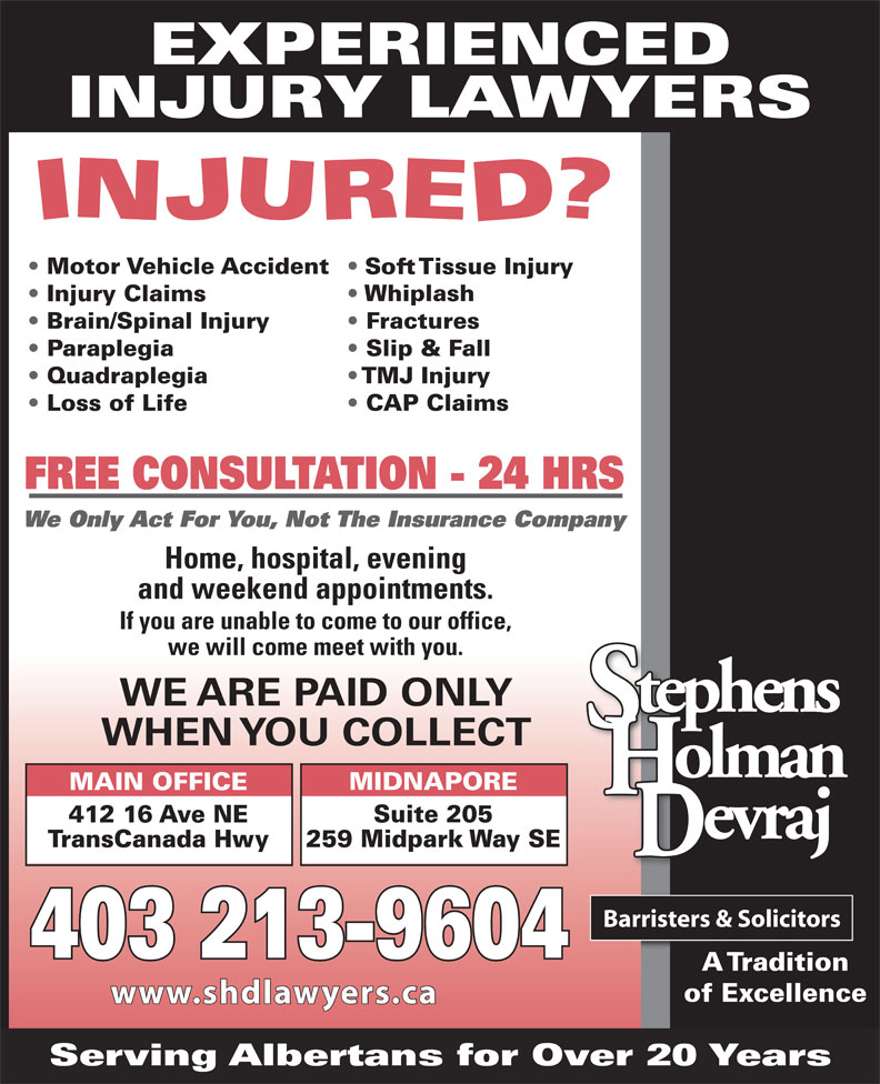 Stephens Holman Devraj (403-265-6400) - Display Ad - EXPERIENCED INJURY LAWYERS Motor Vehicle Accident Soft Tissue Injury Whiplash Injury Claims Brain/Spinal Injury Fractures Paraplegia Slip & Fall Quadraplegia TMJ Injury CAP Claims Loss of Life FREE CONSULTATION - 24 HRS We Only Act For You, Not The Insurance Company Home, hospital, evening and weekend appointments. If you are unable to come to our office, we will come meet with you. WE ARE PAID ONLY WHEN YOU COLLECT MIDNAPORE MAIN OFFICE Suite 205 412 16 Ave NE 259 Midpark Way SE TransCanada Hwy 403 213-9604 A Tradition of Excellence www.shdlawyers.ca Serving Albertans for Over 20 Years