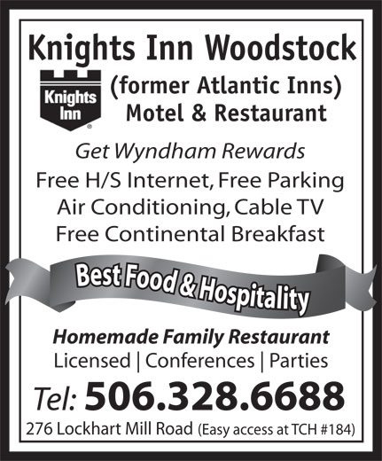 Knights Inn Woodstock (506-328-6688) - Annonce illustrée======= - 276 Lockhart Mill Road (Easy access at TCH #184) Air Conditioning, Cable TV Knights Inn Woodstock (former Atlantic Inns) Motel & Restaurant Get Wyndham Rewards Free H/S Internet, Free Parking Free Continental Breakfast Best Food & Hospitality Best Food & Hospitalit Homemade Family Restaurant Licensed Conferences Parties Tel: 506.328.6688 Knights Inn Woodstock (former Atlantic Inns) Motel & Restaurant Get Wyndham Rewards Free H/S Internet, Free Parking Free Continental Breakfast Best Food & Hospitality Best Food & Hospitalit Homemade Family Restaurant Licensed Conferences Parties Tel: 506.328.6688 276 Lockhart Mill Road (Easy access at TCH #184) Air Conditioning, Cable TV