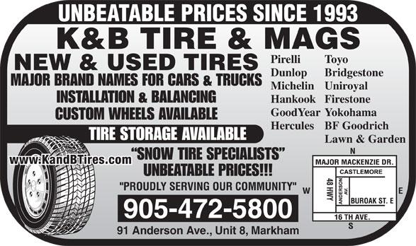 K & B Tires & Mags Inc (905-472-5800) - Annonce illustrée======= - UNBEATABLE PRICES SINCE 1993 TIRE STORAGE AVAILABLE Lawn & Garden SNOW TIRE SPECIALISTS www.KandBTires.com UNBEATABLE PRICES!!! 905-472-5800 91 Anderson Ave., Unit 8, Markham K&B TIRE & MAGS ToyoPirelli NEW & USED TIRES BridgestoneDunlop MAJOR BRAND NAMES FOR CARS & TRUCKS UniroyalMichelin INSTALLATION & BALANCING FirestoneHankook YokohamaGoodYear CUSTOM WHEELS AVAILABLE BF GoodrichHercules