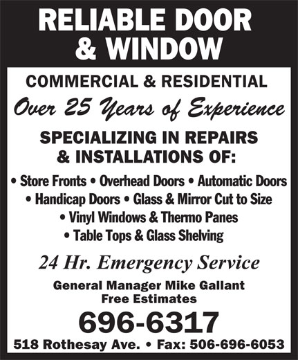 Reliable Door & Window (506-696-6317) - Annonce illustrée======= - RELIABLE DOOR & WINDOW COMMERCIAL & RESIDENTIAL Over 25 Years of Experience SPECIALIZING IN REPAIRS & INSTALLATIONS OF: General Manager Mike Gallant Free Estimates 696-6317 518 Rothesay Ave.   Fax: 506-696-6053 RELIABLE DOOR & WINDOW COMMERCIAL & RESIDENTIAL Over 25 Years of Experience SPECIALIZING IN REPAIRS & INSTALLATIONS OF: General Manager Mike Gallant Free Estimates 696-6317 518 Rothesay Ave.   Fax: 506-696-6053