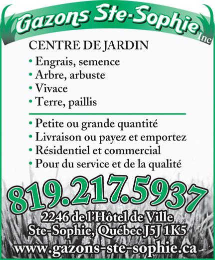 Gazons Ste-Sophie Inc (450-438-3252) - Annonce illustrée======= - Inc. CENTRE DE JARDIN Engrais, semence Arbre, arbuste Vivace Terre, paillis Petite ou grande quantité Livraison ou payez et emportez Résidentiel et commercial Pour du service et de la qualité 819.217.5937819.217.5937 2246 de l Hôtel de Ville Ste-Sophie, Québec J5J 1K5 www.gazons-ste-sophie.ca