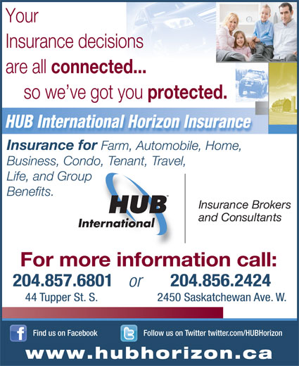 HUB International (204-857-6801) - Annonce illustrée======= - Your Insurance decisions are all connected... so we ve got you protected. HUB International Horizon Insurance Insurance for Farm, Automobile, Home, Business, Condo, Tenant, Travel, Life, and Group Benefits. Insuran ce Brokers and Consultants For more information call: 204.857.6801 204.856.2424 or 44 Tupper St. S. 2450 Saskatchewan Ave. W. Follow us on Twitter twitter.com/HUBHorizonFind us on Facebook www.hubhorizon.ca