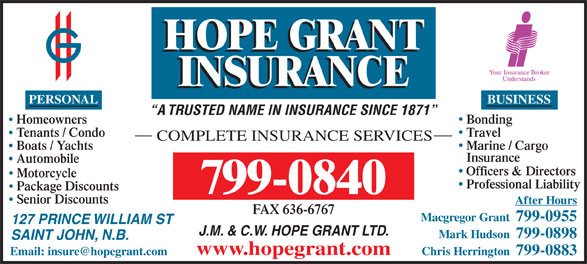 Hope Grant J M & C W Ltd (506-634-1030) - Display Ad - PERSONAL BUSINESS A TRUSTED NAME IN INSURANCE SINCE 1871 BondingHomeowners TravelTenants / Condo COMPLETE INSURANCE SERVICES Marine / Cargo Boats / Yachts Insurance Automobile Officers & Directors Motorcycle Professional Liability Package Discounts 799-0840 Senior Discounts After Hours FAX 636-6767 Macgregor Grant  799-0955 127 PRINCE WILLIAM ST J.M. & C.W. HOPE GRANT LTD. Mark Hudson  799-0898 SAINT JOHN, N.B. www.hopegrant.com Chris Herrington  799-0883