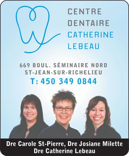 Centre Dentaire Catherine Lebeau (450-349-0844) - Annonce illustrée======= - 669 BOUL. SÉMINAIRE NORD ST-JEAN-SUR-RICHELIEU T: 450 349 0844 Dre Carole St-Pierre, Dre Josiane Milette Dre Catherine Lebeau