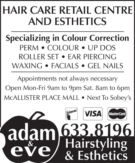 Adam & Eve Hairstyling (506-633-8196) - Display Ad - HAIR CARE RETAIL CENTRE AND ESTHETICS Specializing in Colour Correction PERM   COLOUR   UP DOS ROLLER SET   EAR PIERCING Appointments not always necessary Open Mon-Fri 9am to 9pm Sat. 8am to 6pm McALLISTER PLACE MALL   Next To Sobey s 633.8196 Hairstyling & Esthetics WAXING   FACIALS   GEL NAILS