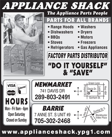 Appliance Shack (905-853-7377) - Display Ad - www.applianceshack.ypg1.co APPLIANCE SHACK The Appliance Parts People PARTS FOR ALL BRANDS Range Hoods   Washers Dishwashers Dryers BBQs Motors Stoves Open Saturday Hwy 7 ANNE ST. S UNIT #9 Video Plaza Closed on Sunday 705-302-2468 40 Freezers Refrigerators   Gas Appliances FACTORY PARTS DISTRIBUTOR DO IT YOURSELF &  SAVE en Lane Prospect St.Davis Dr. Hwy 404 Gre Leslie St. NEWMARKET 741 DAVIS DR Gorham St. 289-803-2491 HOURS 0 Anne St.Dunlop St. E.Blockbuster Mon - Fri 9am - 6pm BARRIE