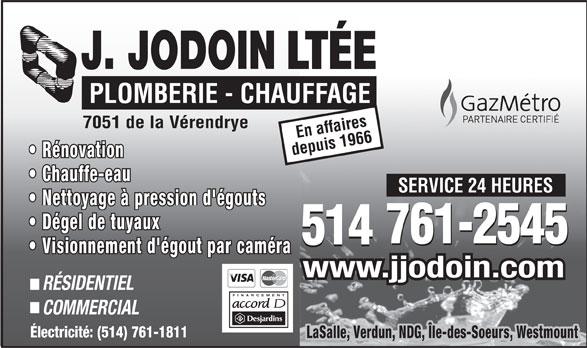 Plomberie J Jodoin Ltée (514-761-2545) - Annonce illustrée======= - 514 Visionnement d'égout par caméra www.jjodoin.com RÉSIDENTIEL FINANCEMENT COMMERCIAL LaSalle, Verdun, NDG, Île-des-Soeurs, Westmount Électricité: (514) 761-1811 PLOMBERIE - CHAUFFAGE 7051 de la Vérendrye En affaires depuis 1966 Rénovation Chauffe-eau SERVICE 24 HEURES LTÉE Nettoyage à pression d'égouts Dégel de tuyaux 761-2545 514 761-2545