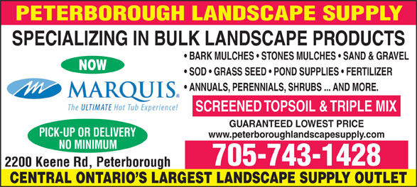 Peterborough Landscape Supply (705-743-1428) - Display Ad - BARK MULCHES   STONES MULCHES   SAND & GRAVEL NOW SOD   GRASS SEED   POND SUPPLIES   FERTILIZER ANNUALS, PERENNIALS, SHRUBS ... AND MORE. SCREENED TOPSOIL & TRIPLE MIX GUARANTEED LOWEST PRICE www.peterboroughlandscapesupply.com 705-743-1428 CENTRAL ONTARIO S LARGEST LANDSCAPE SUPPLY OUTLET SPECIALIZING IN BULK LANDSCAPE PRODUCTS