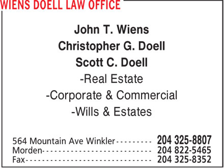 Wiens Doell Law Office (204-325-8807) - Annonce illustrée======= - John T. Wiens Christopher G. Doell Scott C. Doell -Real Estate -Corporate & Commercial -Wills & Estates John T. Wiens Christopher G. Doell Scott C. Doell -Real Estate -Corporate & Commercial -Wills & Estates