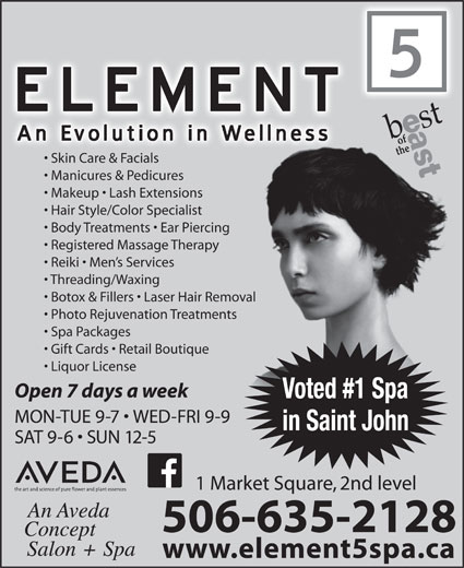 Element 5 Day Spa (506-642-7725) - Annonce illustrée======= - SAT 9-6   SUN 12-5 1 Market Square, 2nd level 506-635-2128 in Saint John www.element5spa.ca Skin Care & Facials Makeup   Lash Extensions Hair Style/Color Specialist Body Treatments   Ear Piercingercing Registered Massage Therapypy Reiki   Men s Services Threading/Waxing Botox & Fillers   Laser Hair Removal Removal Photo Rejuvenation Treatmentsments Spa Packages Gift Cards   Retail Boutique ue Manicures & Pedicures Liquor License Open 7 days a week Voted #1 Spa MON-TUE 9-7   WED-FRI 9-9