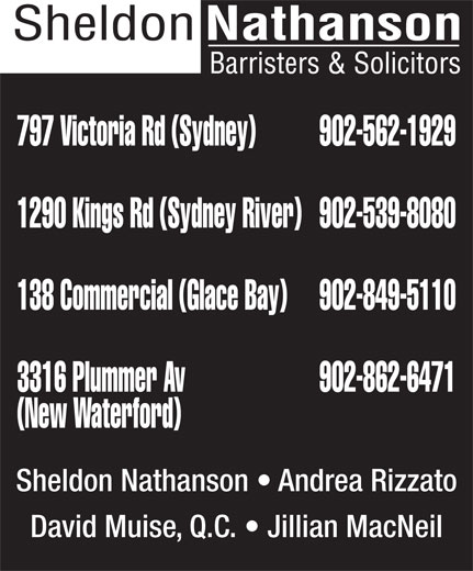 Sheldon Nathanson Barristers & Solicitors (902-562-1929) - Annonce illustrée======= - 797 Victoria Rd (Sydney) 902-562-1929 1290 Kings Rd (Sydney River) 902-539-8080 138 Commercial (Glace Bay) 902-849-5110 3316 Plummer Av 902-862-6471 (New Waterford) Sheldon Nathanson   Andrea Rizzato David Muise, Q.C.   Jillian MacNeil