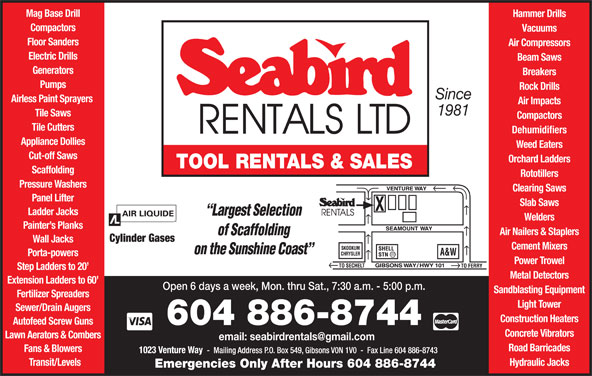 Seabird Rentals Ltd (604-886-8744) - Display Ad - Mag Base Drill Hammer Drills Road Barricades Fans & Blowers Transit/Levels Compactors Vacuums Floor Sanders Air Compressors Electric Drills Beam Saws Hydraulic Jacks Emergencies Only After Hours 604 886-8744 Generators Breakers Pumps Rock Drills Since Airless Paint Sprayers Air Impacts 1981 Tile Saws Compactors Tile Cutters Dehumidifiers Appliance Dollies Weed Eaters Cut-off Saws Orchard Ladders TOOL RENTALS & SALES Scaffolding Rototillers Pressure Washers Clearing Saws Panel Lifter Slab Saws Ladder Jacks Welders Painter s Planks Air Nailers & Staplers Cylinder Gases Wall Jacks Cement Mixers Porta-powers Power Trowel Step Ladders to 20 Metal Detectors Extension Ladders to 60 Open 6 days a week, Mon. thru Sat., 7:30 a.m. - 5:00 p.m. Sandblasting Equipment Fertilizer Spreaders Light Tower Sewer/Drain Augers Construction Heaters Autofeed Screw Guns 604 886-8744 Concrete Vibrators Lawn Aerators & Combers