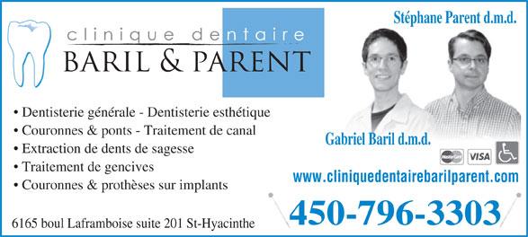 Clinique Dentaire Baril & Parent (450-796-3303) - Annonce illustrée======= - Dentisterie générale - Dentisterie esthétique Couronnes & ponts - Traitement de canal Gabriel Baril d.m.d. Extraction de dents de sagesse Traitement de gencives www.cliniquedentairebarilparent.com Couronnes & prothèses sur implants 450-796-3303 6165 boul Laframboise suite 201 St-Hyacinthe Stéphane Parent d.m.d.