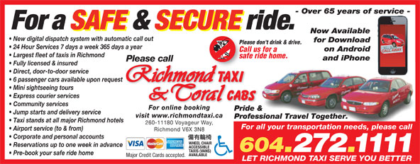 Coral Cabs Ltd (604-272-1111) - Display Ad - Taxi stands at all major Richmond hotels 260-11180 Voyageur Way, For all your transportation needs, please call Airport service (to & from) Richmond V6X 3N8 Corporate and personal accounts WHEEL CHAIR Reservations up to one week in advance ACCESSIBLE 604.272.1111 TAXIS (VANS) Pre-book your safe ride home AVAILABLE Major Credit Cards accepted. LET RICHMOND TAXI SERVE YOU BETTER - Over 65 years of service - For a SAFE & SECURE ride. Now Available New digital dispatch system with automatic call out for Download Please don't drink & drive. 24 Hour Services 7 days a week 365 days a year on Android Call us for a Largest fleet of taxis in Richmond safe ride home. and iPhone Please call Fully licensed & insured Direct, door-to-door service 6 passenger cars available upon request Mini sightseeing tours Express courier services Community services For online booking Pride & Jump starts and delivery service visit www.richmondtaxi.ca Professional Travel Together.