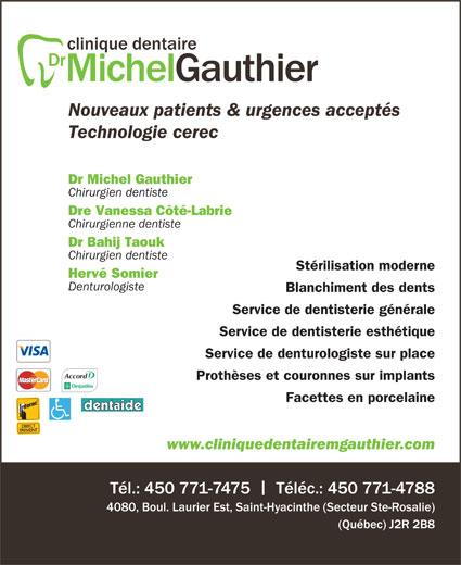 Gauthier Michel Dr (450-771-7475) - Annonce illustrée======= - Prothèses et couronnes sur implants www.cliniquedentairemgauthier.com Tél.: 450 771-7475    Téléc.: 450 771-4788 4080, Boul. Laurier Est, Saint-Hyacinthe (Secteur Ste-Rosalie) (Québec) J2R 2B8 Facettes en porcelaine Nouveaux patients & urgences acceptés Technologie cerec Dr Michel Gauthier Chirurgien dentiste Dre Vanessa Côté-Labrie Chirurgienne dentiste Dr Bahij Taouk Chirurgien dentiste Stérilisation moderne Hervé Somier Denturologiste Blanchiment des dents Service de dentisterie générale Service de dentisterie esthétique Service de denturologiste sur place