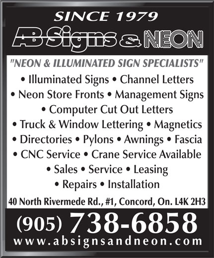 "AB Signs & Neons (905-738-6858) - Display Ad - SINCE 1979 ""NEON & ILLUMINATED SIGN SPECIALISTS"" Illuminated Signs   Channel Letters Neon Store Fronts   Management Signs Computer Cut Out Letters Truck & Window Lettering   Magnetics Directories   Pylons   Awnings   Fascia CNC Service   Crane Service Available Sales   Service   Leasing Repairs   Installation 40 North Rivermede Rd., #1, Concord, On. L4K 2H3 www.absignsandneon.com"