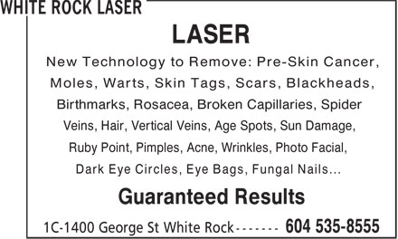 White Rock Laser (604-535-8555) - Display Ad - New Technology to Remove: Pre-Skin Cancer, Moles, Warts, Skin Tags, Scars, Blackheads, Birthmarks, Rosacea, Broken Capillaries, Spider Veins, Hair, Vertical Veins, Age Spots, Sun Damage, Ruby Point, Pimples, Acne, Wrinkles, Photo Facial, Dark Eye Circles, Eye Bags, Fungal Nails... Guaranteed Results LASER