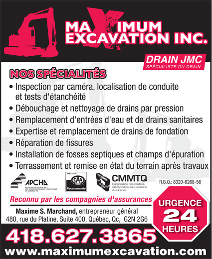Maximum Excavation INC (418-627-3865) - Annonce illustrée======= - CMMTQ R.B.Q.: 8320-6268-56R.B.Q.: 8320-6268-56 Corporation des maîtres mécaniciens en tuyauterie Recommandé du Québec Reconnu par les compagnies d'assurancess URGENCE Maxime S. Marchand, entrepreneur général 480, rue du Platine, Suite 400, Québec, Qc,  G2N 2G6 DRAIN JMC SPÉCIALISTE DU DRAIN NOS SPÉCIALITÉS Inspection par caméra, localisation de conduite et tests d'étanchéité Débouchage et nettoyage de drains par pression Remplacement d'entrées d'eau et de drains sanitaires Terrassement et remise en état du terrain après travaux Expertise et remplacement de drains de fondation Réparation de fissures Installation de fosses septiques et champs d'épuration 24 HEURES 418.627.3865 www.maximumexcavation.com