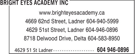 Bright Eyes Academy Inc (604-946-0896) - Display Ad - www.brighteyesacademy.ca 4669 62nd Street, Ladner 604-940-5999 4629 51st Street, Ladner 604-946-0896 8718 Delwood Drive, Delta 604-583-8950