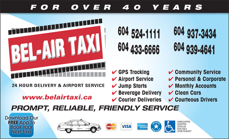 Bel-Air Taxi (604-939-4641) - Display Ad - FOR OVER 40 YEARS 604 524-1111 937-3434 604 433-6666 939-4641 Community Service GPS Tracking Personal & Corporate Airport Service Monthly Accounts Jump Starts Clean Cars Beverage Delivery www.belairtaxi.ca Courteous Drivers Courier Deliveries PROMPT, RELIABLE, FRIENDLY SERVICE Personal & Corporate Airport Service Monthly Accounts Jump Starts Clean Cars Beverage Delivery www.belairtaxi.ca FOR OVER 40 YEARS 604 524-1111 937-3434 604 433-6666 939-4641 Courteous Drivers Courier Deliveries Community Service GPS Tracking PROMPT, RELIABLE, FRIENDLY SERVICE