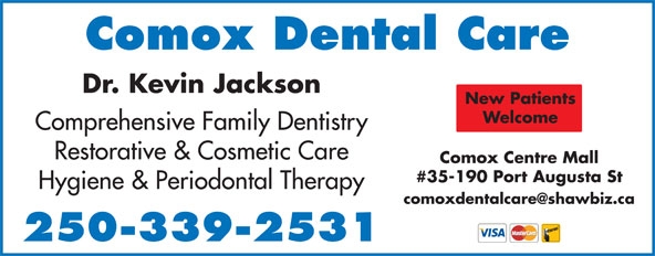Comox Dental Care (250-339-2531) - Annonce illustrée======= - Comox Dental Care Dr. Kevin Jackson New Patients Welcome Comprehensive Family Dentistry Restorative & Cosmetic Care Comox Centre Mall #35-190 Port Augusta St Hygiene & Periodontal Therapy 250-339-2531