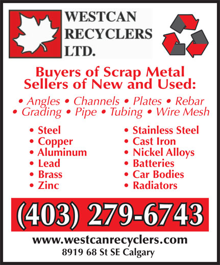 Westcan Recyclers Ltd (403-279-6743) - Annonce illustrée======= - 8919 68 St SE Calgary Buyers of Scrap Metal Sellers of New and Used: Angles   Channels   Plates   Rebar Grading   Pipe   Tubing   Wire Mesh Steel  Stainless Steel Copper  Cast Iron Aluminum  Nickel Alloys Lead  Batteries Brass  Car Bodies Zinc  Radiators (403) 279-6743(403) 279-6743 www.westcanrecyclers.com
