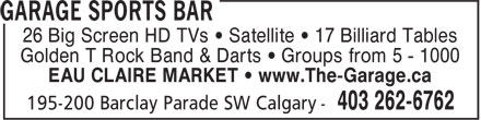 Garage Sports Bar (403-262-6762) - Display Ad - 26 Big Screen HD TVs • Satellite • 17 Billiard Tables Golden T Rock Band & Darts • Groups from 5 - 1000 EAU CLAIRE MARKET • www.The-Garage.ca 26 Big Screen HD TVs • Satellite • 17 Billiard Tables Golden T Rock Band & Darts • Groups from 5 - 1000 EAU CLAIRE MARKET • www.The-Garage.ca