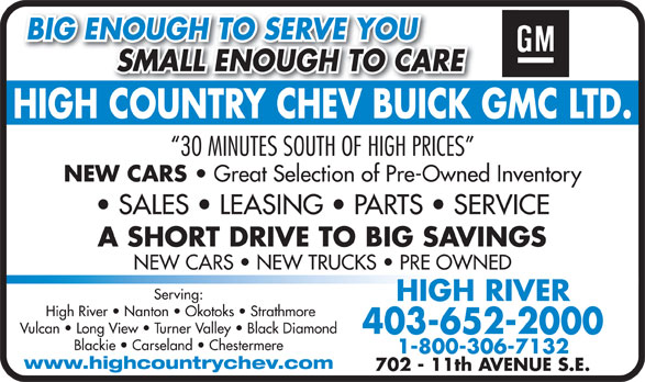 High Country Chevrolet Buick GMC Ltd (403-652-2000) - Display Ad - BIG ENOUGH TO SERVE YOU SMALL ENOUGH TO CARE          SMALL ENOUGH TO CARE HIGH COUNTRY CHEV BUICK GMC LTD.HIGHCOUNTRYCHEVBUICK 30 MINUTES SOUTH OF HIGH PRICES NEW CARS NEW CARS   NEW TRUCKS   PRE OWNED Serving: HIGH RIVER High River   Nanton   Okotoks   Strathmore Vulcan   Long View   Turner Valley   Black Diamond 403-652-2000 Blackie   Carseland   Chestermere 1-800-306-7132 www.highcountrychev.com 702 - 11th AVENUE S.E. Great Selection of Pre-Owned Inventory SALES   LEASING   PARTS   SERVICE A SHORT DRIVE TO BIG SAVINGS