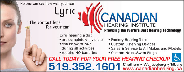Canadian Hearing Institute (519-352-1601) - Annonce illustrée======= - No one can see how well you hear The contact lens for your ear. Providing the World s Best Hearing Technology Lyric hearing aids : are completely invisible Factory Hearing Tests can be worn 24/7 Custom Listening Devices during all activities Sales & Service to All Makes and Models require NO batteries Custom Noise/Swim Plugs CALL TODAY FOR YOUR FREE HEARING CHECKUP Chatham   Wallaceburg   Tilbury www.canadianhearing.ca 519.352.1601