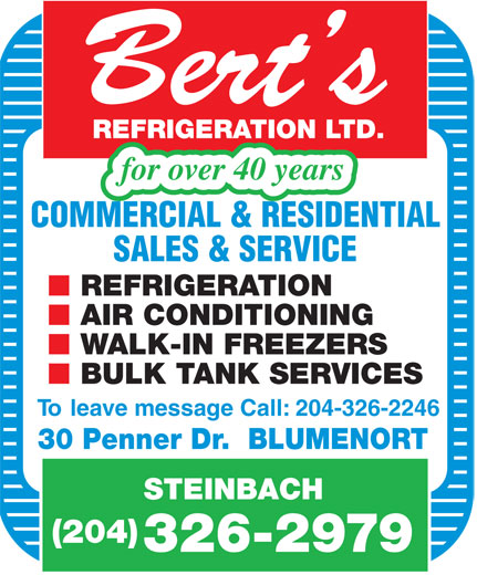 Bert's Refrigeration Ltd (204-326-2979) - Annonce illustrée======= - BULK T ANK SERVICES To leave message Call: 204-326-2246 30 Penner Dr.  BLUMENORT STEINBACH (204) 326-2979 Bert s REFRIGERA TION  LTD. for over 40 years COMMERCIAL & RESIDENTIAL SALES & SERVICE REFRIGERA TION AIR CONDITIONING W ALK-IN FREEZERS