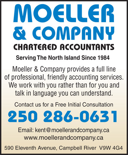 Moeller & Co (250-286-0631) - Annonce illustrée======= - Serving The North Island Since 1984 Moeller & Company provides a full line of professional, friendly accounting services. We work with you rather than for you and talk in language you can understand. Contact us for a Free Initial Consultation 250 286-0631 www.moellerandcompany.ca 590 Eleventh Avenue, Campbell River  V9W 4G4 CHARTERED ACCOUNTANTS