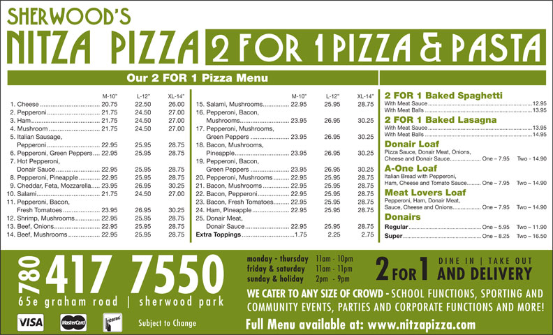 Nitza's Pizza 2 For 1 (780-417-7550) - Annonce illustrée======= - 19. Pepperoni, Bacon, A-One Loaf Donair Sauce.........................22.95 25.95 28.75 Green Peppers......................23.95 26.95 30.25 7. Hot Pepperoni, Cheese and Donair Sauce....................One - 7.95 Two - 14.90 Our 2 FOR 1 Pizza Menu M-10  L-12  XL-14 M-10  L-12  XL-14 2 FOR 1 Baked Spaghetti With Meat Sauce...................................................................12.95 1. Cheese..................................20.75 22.50 26.00 15. Salami, Mushrooms...............22.95 25.95 28.75 With Meat Balls.....................................................................13.95 2. Pepperoni..............................21.75 24.50 27.00 16. Pepperoni, Bacon, 3. Ham.......................................21.75 24.50 27.00 Mushrooms............................23.95 26.95 30.25 2 FOR 1 Baked Lasagna With Meat Sauce...................................................................13.95 4. Mushroom.............................21.75 24.50 27.00 17. Pepperoni, Mushrooms, With Meat Balls.....................................................................14.95 5. Italian Sausage, Green Peppers......................23.95 26.95 30.25 Pepperoni..............................22.95 25.95 28.75 18. Bacon, Mushrooms, Donair Loaf Pizza Sauce, Donair Meat, Onions, 6. Pepperoni, Green Peppers....22.95 25.95 28.75 Pineapple...............................23.95 26.95 30.25 Italian Bread with Pepperoni, 8. Pepperoni, Pineapple............22.95 25.95 28.75 20. Pepperoni, Mushrooms.........22.95 25.95 28.75 Ham, Cheese and Tomato Sauce.........One - 7.95 Two - 14.90 9. Cheddar, Feta, Mozzarella.....23.95 26.95 30.25 21. Bacon, Mushrooms...............22.95 25.95 28.75 Meat Lovers Loaf 10. Salami....................................21.75 24.50 27.00 22. Bacon, Pepperoni..................22.95 25.95 28.75 Pepperoni, Ham, Donair Meat, 11. Pepperoni, Bacon, 23. Bacon, Fresh Tomatoes.........22.95 25.95 28.75 Sauce, Cheese and Onions..................One - 7.95 Two - 14.90 Fresh Tomatoes.....................23.95 26.95 30.25 24. Ham, Pineapple.....................22.95 25.95 28.75 Donairs 12. Shrimp, Mushrooms..............22.95 25.95 28.75 25. Donair Meat, 13. Beef, Onions..........................22.95 25.95 28.75 Donair Sauce.........................22.95 25.95 28.75 Regular ................................................One - 5.95 Two - 11.90 14. Beef, Mushrooms..................22.95 25.95 28.75 friday & saturday Extra Toppings ..............................1.75 2.25 2.75 Super ....................................................One - 8.25 Two - 16.50 monday - thursday 11am - 10pm D I N E   I N T A K E   O U T COMMUNITY EVENTS, PARTIES AND CORPORATE FUNCTIONS AND MORE! Subject to Change Full Menu available at: www.nitzapizza.com 11am - 11pm AND DELIVERY 2 FOR 1 sunday & holiday 2pm - 9pm 780417 7550 WE CATER TO ANY SIZE OF CROWD - SCHOOL FUNCTIONS, SPORTING AND 6 5 e   g r a h a m   r o a d s h e r w o o d   p a r k