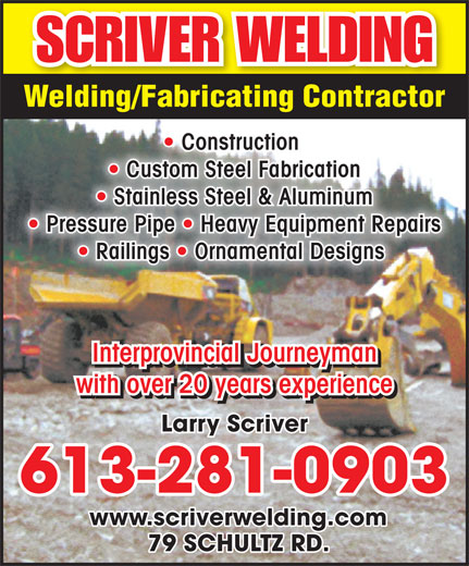 Scriver Welding (613-281-0903) - Annonce illustrée======= - Welding/Fabricating Contractor Construction   Construction Custom Steel Fabrication  Custom Steel Fabrication Stainless Steel & Aluminum  Stainless Steel & Aluminum Pressure Pipe   Heavy Equipment Repairs  Pressure Pipe   Heavy Equipment Repairs Railings   Ornamental Designs   Railings   Ornamental Designs Interprovincial Journeyman with over 20 years experience Larry Scriver 613-281-0903 www.scriverwelding.com 79 SCHULTZ RD.