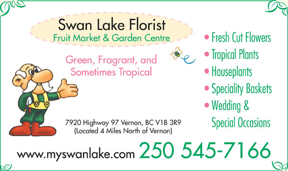 Swan Lake Florist (250-545-7166) - Display Ad - Swan Lake Florist Fruit Market & Garden Centre Fresh Cut Flowers Green, Fragrant, and Sometimes Tropical Houseplants Speciality Baskets Wedding & 7920 Highway 97 Vernon, BC V1B 3R9 Special Occasions (Located 4 Miles North of Vernon) www.myswanlake.com 250 545-7166 Tropical Plants