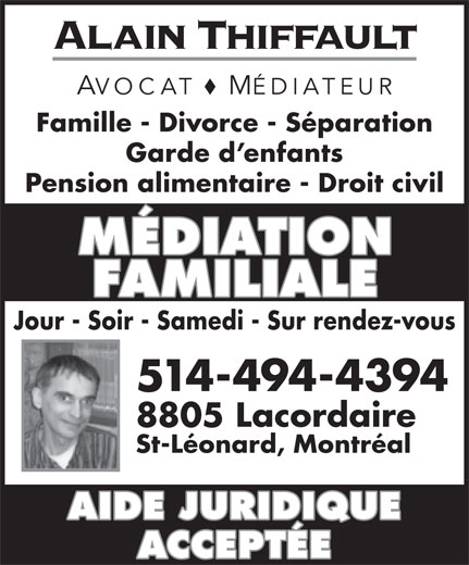 Alain Thiffault (514-494-4394) - Annonce illustrée======= - AVOCAT MÉDIATEUR Famille - Divorce - Séparation Garde d enfants Pension alimentaire - Droit civil MÉDIATION FAMILIALE Jour - Soir - Samedi - Sur rendez-vous 514-494-4394 8805 Lacordaire St-Léonard, Montréal AIDE JURIDIQUE ACCEPTÉE Alain Thiffault