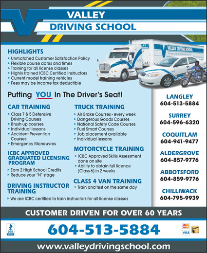 Valley Driving School (604-513-5884) - Display Ad - VALLEY 604-513-5884 done on site PROGRAM ä Ability to obtain full licence ä Earn 2 High School Credits (Class 6) in 2 weeks ABBOTSFORD ä Reduce your  N  stage 604-859-9776 CLASS 4 VAN TRAINING DRIVING INSTRUCTOR ä Train and test on the same day CHILLIWACK TRAINING ä 604-795-9939 We are ICBC certified to train instructors for all license classes CUSTOMER DRIVEN FOR OVER 60 YEARS 604-513-5884 www.valleydrivingschool.com CAR TRAINING TRUCK TRAINING ä Class 7 & 5 Defensive Air Brake Courses - every week SURREY ä Driving Courses Dangerous Goods Courses 604-596-6320 ä Brush up courses National Safety Code Courses ä Individual lessons Fuel Smart Courses ä Accident Prevention Job placement available COQUITLAM ä Courses Individual lessons 604-941-9477 ä Emergency Maneuvres MOTORCYCLE TRAINING ICBC APPROVED ALDERGROVE ä ICBC Approved Skills Assessment GRADUATED LICENSING 604-857-9776 DRIVING SCHOOL HIGHLIGHTS ä Unmatched Customer Satisfaction Policy ä Flexible course dates and times ä Training for all license classes ä Highly trained ICBC Certified Instructors ä Current model training vehicles ä Fees may be income tax deductible Putting           In The Driver s Seat! YOU LANGLEY 604-513-5884 CAR TRAINING Individual lessons Fuel Smart Courses ä Accident Prevention Job placement available COQUITLAM ä TRUCK TRAINING ä Class 7 & 5 Defensive Air Brake Courses - every week SURREY ä Driving Courses Dangerous Goods Courses 604-596-6320 ä Brush up courses National Safety Code Courses ä Courses Individual lessons 604-941-9477 ä Emergency Maneuvres MOTORCYCLE TRAINING ICBC APPROVED ALDERGROVE ä ICBC Approved Skills Assessment GRADUATED LICENSING 604-857-9776 done on site PROGRAM ä Ability to obtain full licence ä Earn 2 High School Credits (Class 6) in 2 weeks ABBOTSFORD ä Reduce your  N  stage 604-859-9776 CLASS 4 VAN TRAINING DRIVING INSTRUCTOR ä Train and test on the same day CHILLIWACK TRAINING ä 604-795-9939 We are ICBC certified