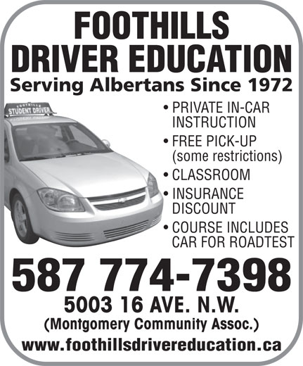 Foothills Driver Education (403-288-8988) - Display Ad - DRIVER EDUCATION Serving Albertans Since 1972 PRIVATE IN-CAR INSTRUCTION FREE PICK-UP (some restrictions) CLASSROOM FOOTHILLS INSURANCE DISCOUNT COURSE INCLUDES CAR FOR ROADTEST 587 774-7398 5003 16 AVE. N.W. (Montgomery Community Assoc.) www.foothillsdrivereducation.ca