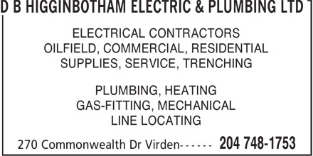 D B Higginbotham Electric & Plumbing Ltd (204-748-1753) - Display Ad - D B HIGGINBOTHAM ELECTRIC & PLUMBING LTD ELECTRICAL CONTRACTORS OILFIELD, COMMERCIAL, RESIDENTIAL SUPPLIES, SERVICE, TRENCHING PLUMBING, HEATING GAS-FITTING, MECHANICAL LINE LOCATING D B HIGGINBOTHAM ELECTRIC & PLUMBING LTD ELECTRICAL CONTRACTORS OILFIELD, COMMERCIAL, RESIDENTIAL SUPPLIES, SERVICE, TRENCHING PLUMBING, HEATING GAS-FITTING, MECHANICAL LINE LOCATING