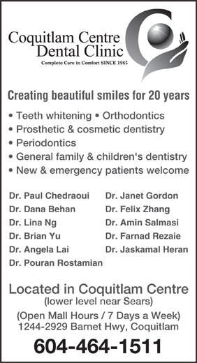 Coquitlam Centre Dental Clinic (604-464-1511) - Annonce illustrée======= - Periodontics General family & children's dentistry New & emergency patients welcome Dr. Paul Chedraoui Dr. Janet Gordon Dr. Dana Behan Dr. Felix Zhang Dr. Lina Ng Dr. Amin Salmasi Dr. Brian Yu Dr. Farnad Rezaie Dr. Angela Lai Dr. Jaskamal Heran Dr. Pouran Rostamian Located in Coquitlam Centre (lower level near Sears) (Open Mall Hours / 7 Days a Week) 1244-2929 Barnet Hwy, Coquitlam 604-464-1511 Creating beautiful smiles for 20 years Teeth whitening   Orthodontics Prosthetic & cosmetic dentistry