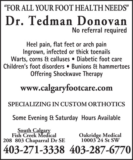 Dr  Donovan Tedman (403-271-3338) - Display Ad - Oakridge Medical Children s foot disorders   Bunions & hammertoes Offering Shockwave Therapy www.calgaryfootcare.com Some Evening & Saturday  Hours Available South Calgary Fish Creek Medical 10003 24 St SW 208  803 Chaparral Dr SE 403-271-3338 403-287-6770 Dr. Tedman Donovan No referral required Heel pain, flat feet or arch pain Ingrown, infected or thick toenails Warts, corns & calluses   Diabetic foot care