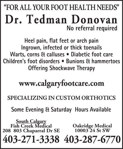 Dr Donovan Tedman (403-271-3338) - Display Ad - Dr. Tedman Donovan No referral required Heel pain, flat feet or arch pain Ingrown, infected or thick toenails Warts, corns & calluses   Diabetic foot care Children s foot disorders   Bunions & hammertoes Offering Shockwave Therapy www.calgaryfootcare.com Some Evening & Saturday  Hours Available South Calgary Oakridge Medical Fish Creek Medical 10003 24 St SW 403-271-3338 403-287-6770 208  803 Chaparral Dr SE
