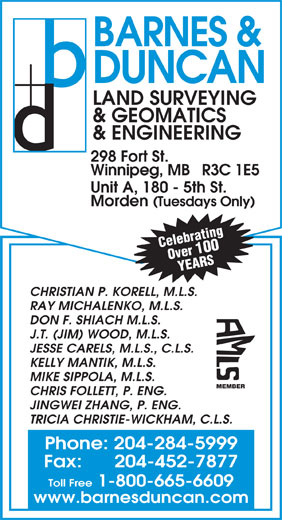 Barnes & Duncan Land Surveying & Engineering (204-284-5999) - Annonce illustrée======= - BARNES & DUNCAN LAND SURVEYING & GEOMATICS & ENGINEERING 298 Fort St. Winnipeg, MB   R3C 1E5 Morden (Tuesdays Only) Celebrating Over 100 YEARS CHRISTIAN P. KORELL, M.L.S. RAY MICHALENKO, M.L.S. DON F. SHIACH M.L.S. J.T. (JIM) WOOD, M.L.S. JESSE CARELS, M.L.S., C.L.S. KELLY MANTIK, M.L.S. MIKE SIPPOLA, M.L.S. MEMBER CHRIS FOLLETT, P. ENG. JINGWEI ZHANG, P. ENG. TRICIA CHRISTIE-WICKHAM, C.L.S. Phone: 204-284-5999 Fax:      204-452-7877 Toll Free 1-800-665-6609 www.barnesduncan.com Unit A, 180 - 5th St. BARNES & DUNCAN LAND SURVEYING & GEOMATICS & ENGINEERING 298 Fort St. Winnipeg, MB   R3C 1E5 Unit A, 180 - 5th St. Morden (Tuesdays Only) Celebrating Over 100 YEARS CHRISTIAN P. KORELL, M.L.S. RAY MICHALENKO, M.L.S. DON F. SHIACH M.L.S. J.T. (JIM) WOOD, M.L.S. JESSE CARELS, M.L.S., C.L.S. KELLY MANTIK, M.L.S. MIKE SIPPOLA, M.L.S. MEMBER CHRIS FOLLETT, P. ENG. JINGWEI ZHANG, P. ENG. TRICIA CHRISTIE-WICKHAM, C.L.S. Phone: 204-284-5999 Fax:      204-452-7877 Toll Free 1-800-665-6609 www.barnesduncan.com