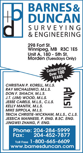 Barnes & Duncan Land Surveying & Engineering (204-284-5999) - Annonce illustrée======= - & ENGINEERING 298 Fort St. Winnipeg, MB   R3C 1E5 Unit A, 180 - 5th St. Morden (Tuesdays Only) Celebrating Over 100 YEARS CHRISTIAN P. KORELL, M.L.S. RAY MICHALENKO, M.L.S. DON F. SHIACH, M.L.S. J.T. (JIM) WOOD, M.L.S. JESSE CARELS, M.L.S., C.L.S. KELLY MANTIK, M.L.S. MEMBER MIKE SIPPOLA, M.L.S. TRICIA CHRISTIE-WICKHAM, M.L.S., C.L.S. JESSICA MANNESS, P. ENG. B.SC. ENG. JINGWEI ZHANG, P. ENG. Phone: 204-284-5999 Fax:      204-452-7877 Toll Free 1-800-665-6609 www.barnesduncan.com BARNES & DUNCAN SURVEYING